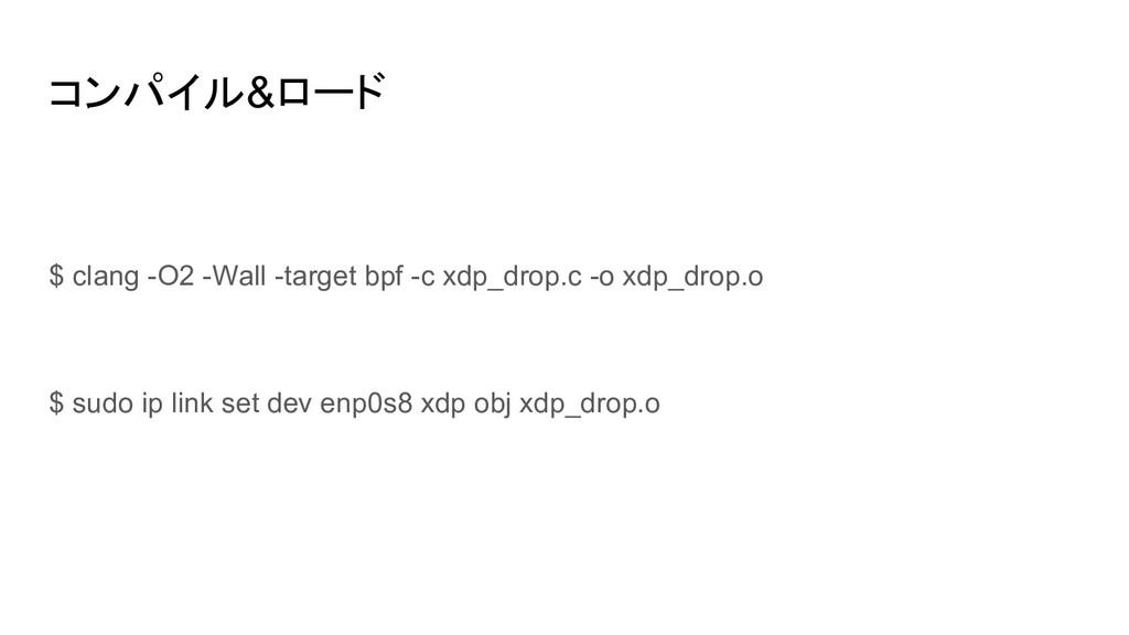 コンパイル&ロード $ clang -O2 -Wall -target bpf -c xdp_...