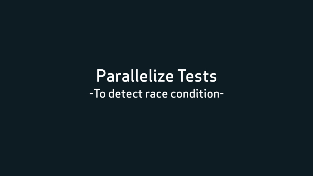 Parallelize Tests -To detect race condition-