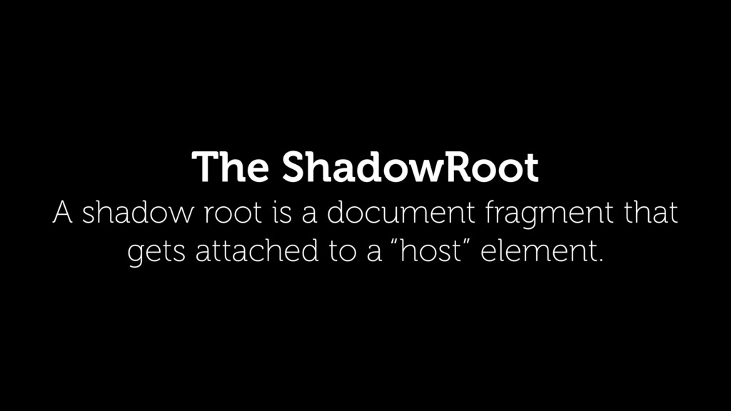 The ShadowRoot A shadow root is a document frag...