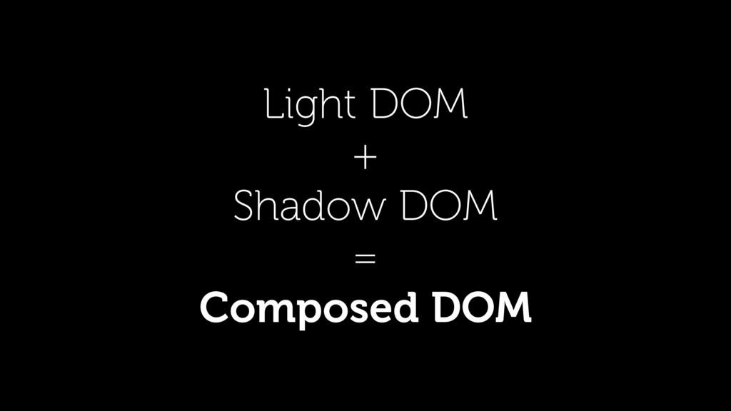 Light DOM + Shadow DOM = Composed DOM