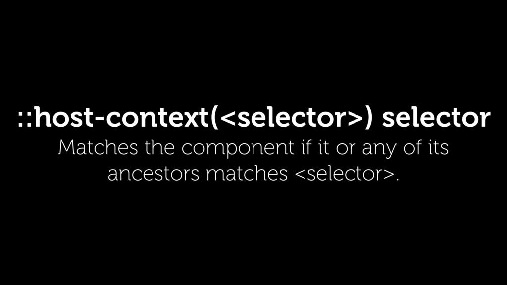 ::host-context(<selector>) selector Matches the...