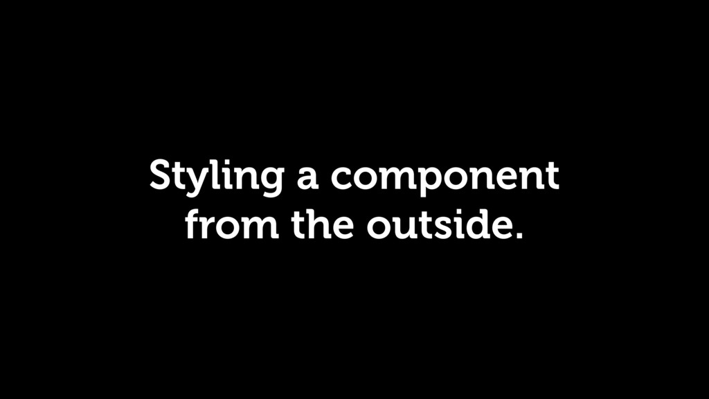 Styling a component from the outside.