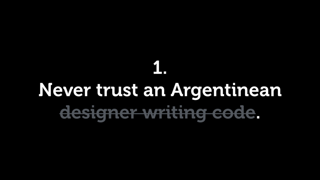 1. Never trust an Argentinean designer writing ...