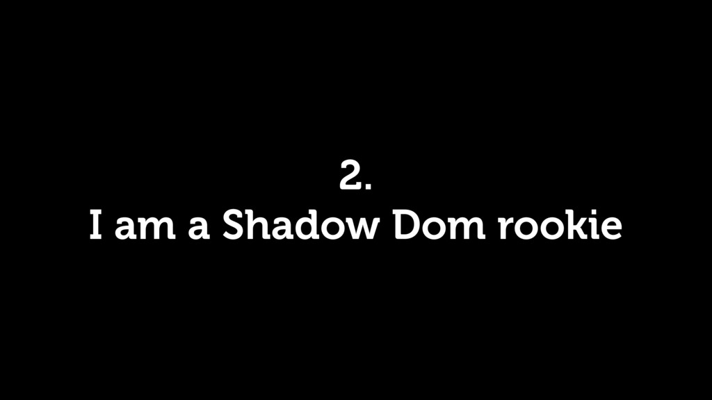 2. I am a Shadow Dom rookie