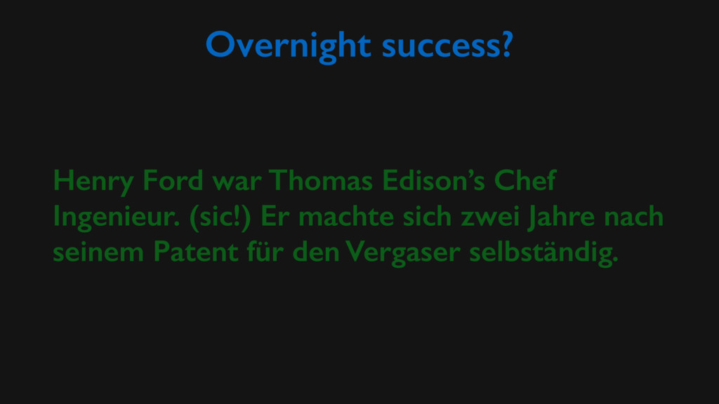 Overnight success? Henry Ford war Thomas Edison...