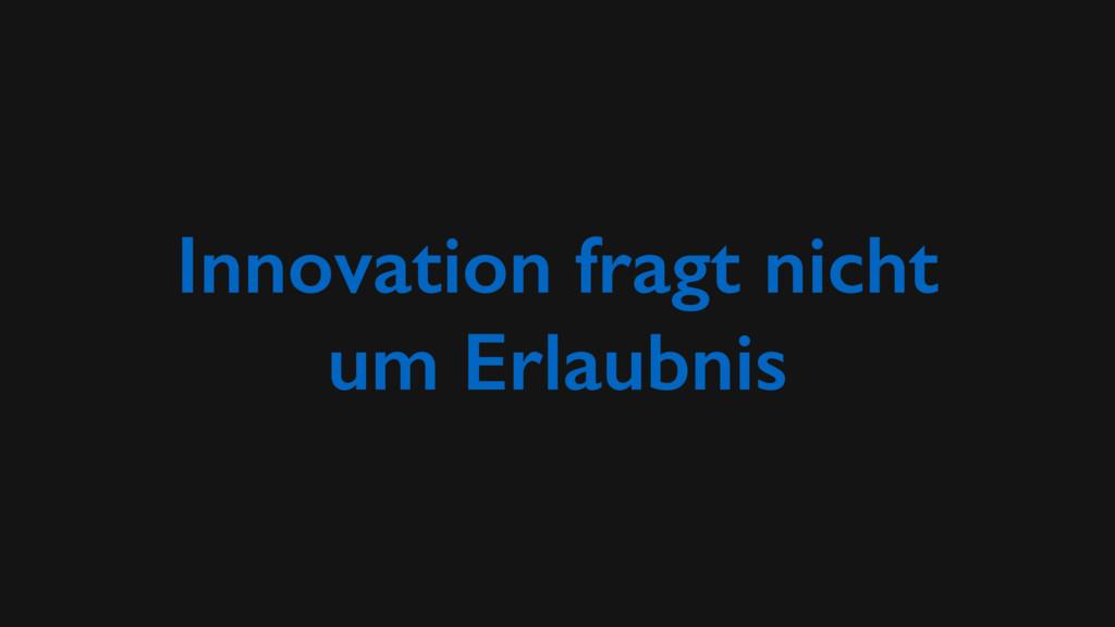 Innovation fragt nicht um Erlaubnis