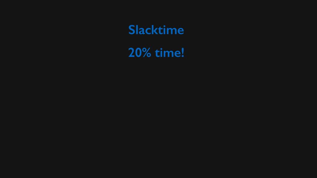 Slacktime 20% time!