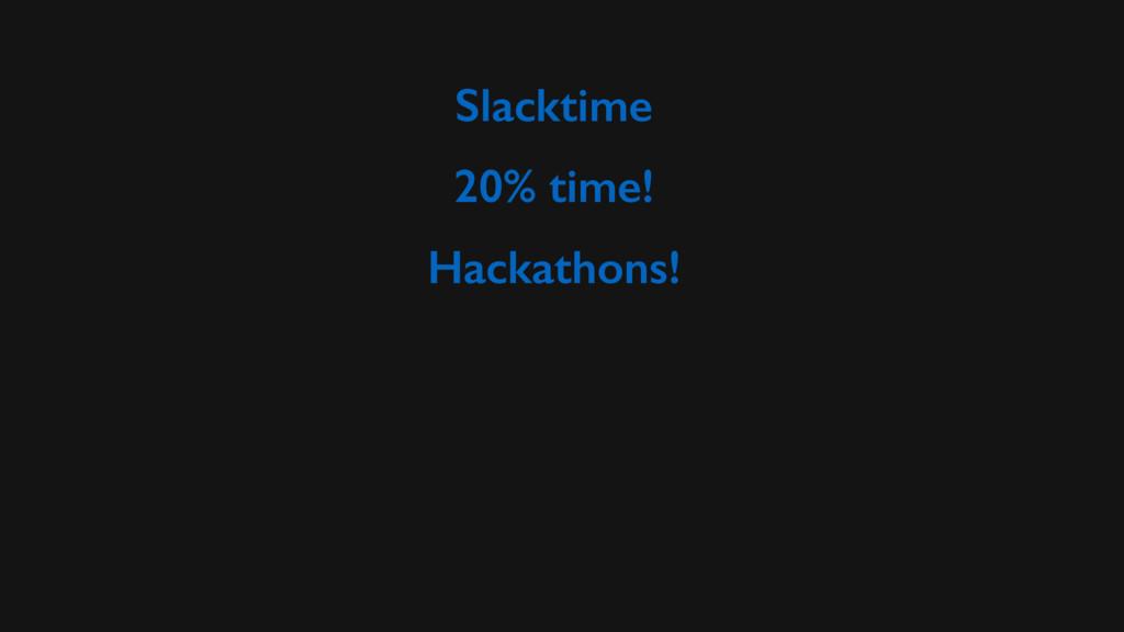 Slacktime 20% time! Hackathons!