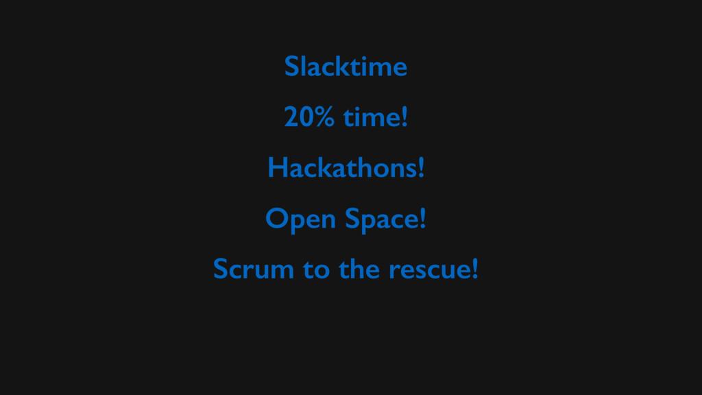 Slacktime 20% time! Hackathons! Open Space! Scr...