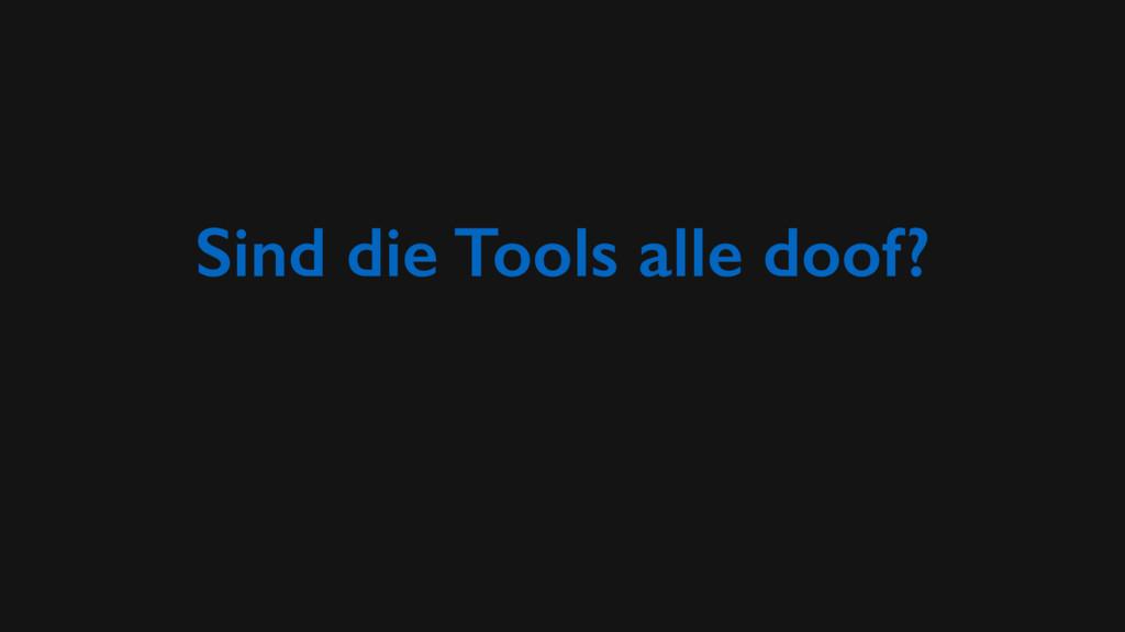 Sind die Tools alle doof?