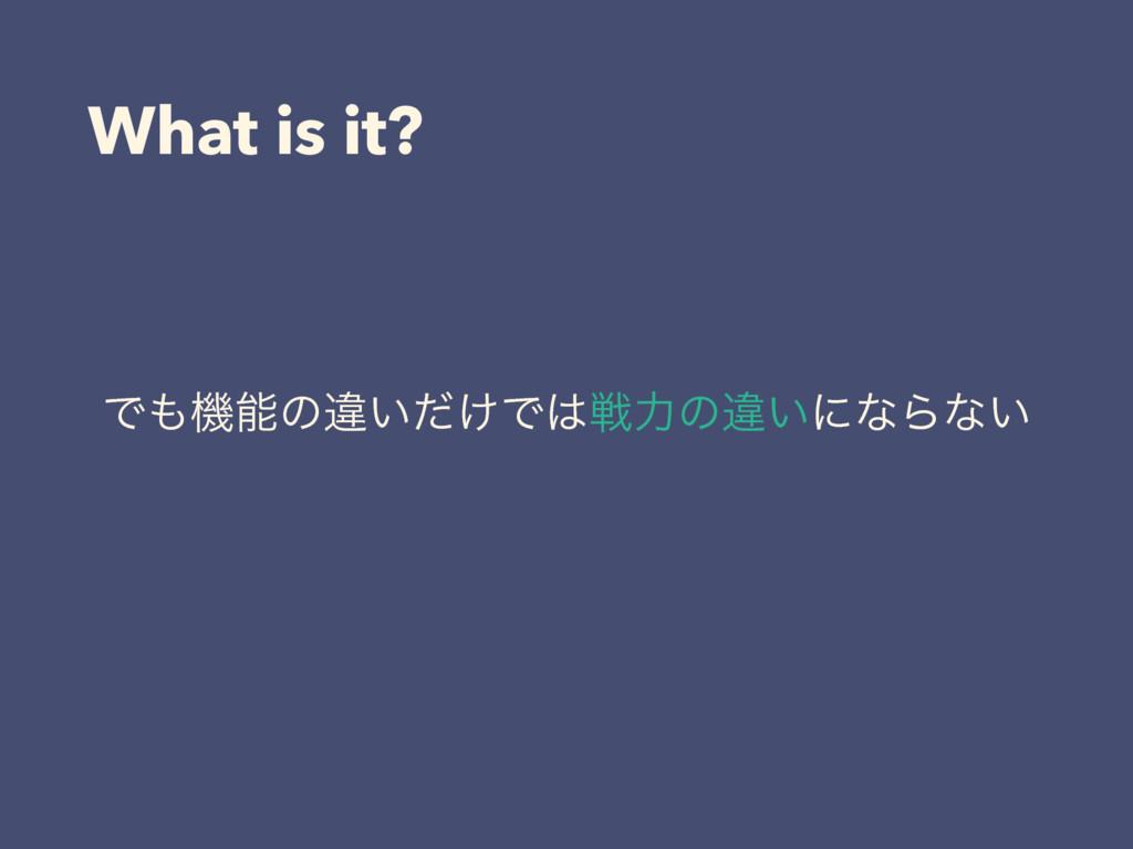 What is it? Ͱػͷҧ͍͚ͩͰઓྗͷҧ͍ʹͳΒͳ͍