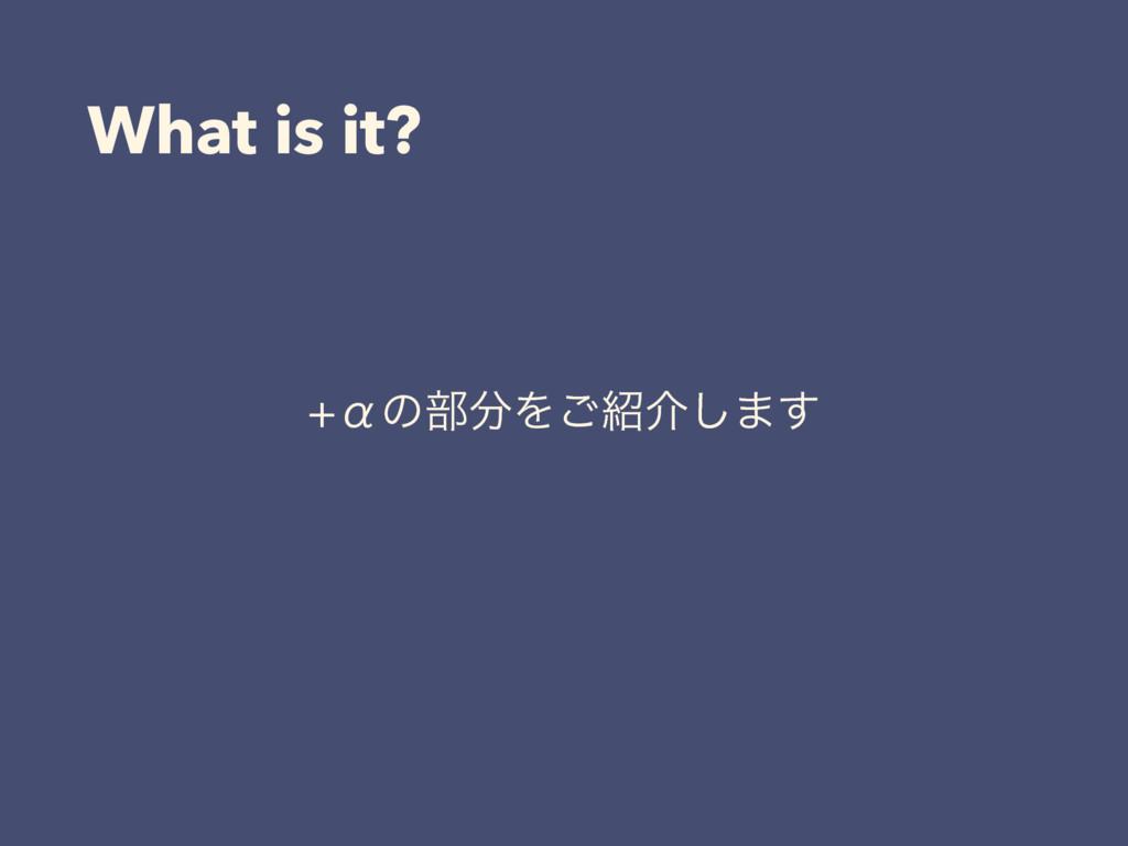 What is it? Ћͷ෦Λ͝հ͠·͢