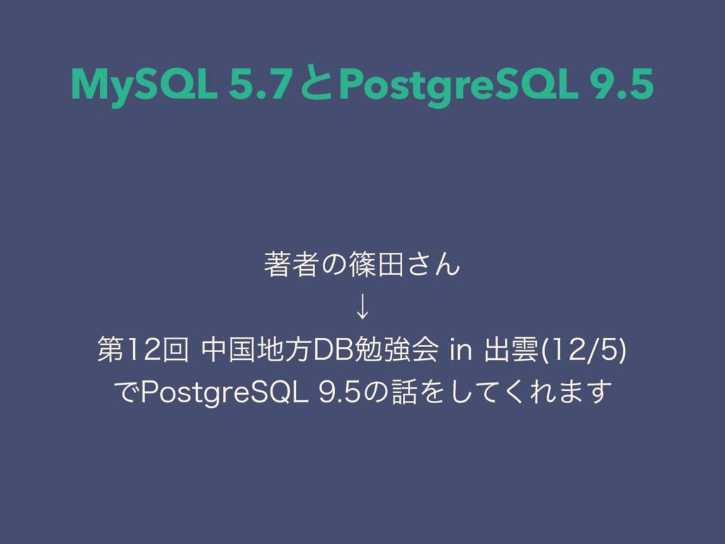MySQL 5.7ͱPostgreSQL 9.5 ஶऀͷࣰా͞Μ ˣ ୈճதࠃํ%...