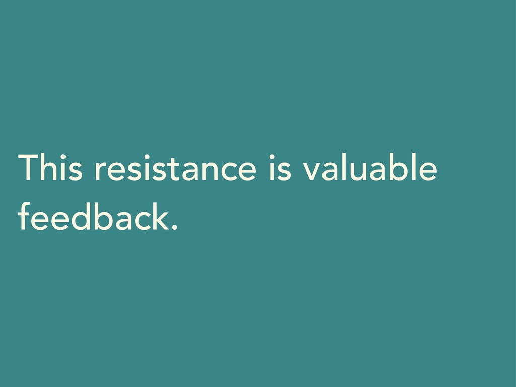 This resistance is valuable feedback.