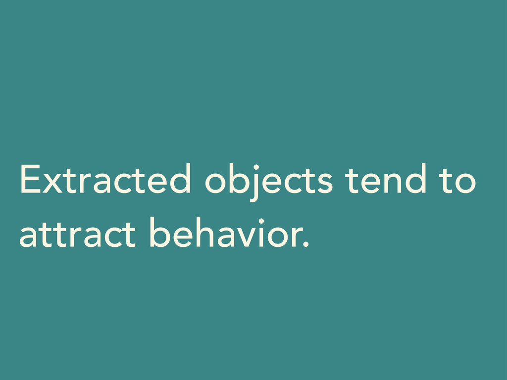 Extracted objects tend to attract behavior.