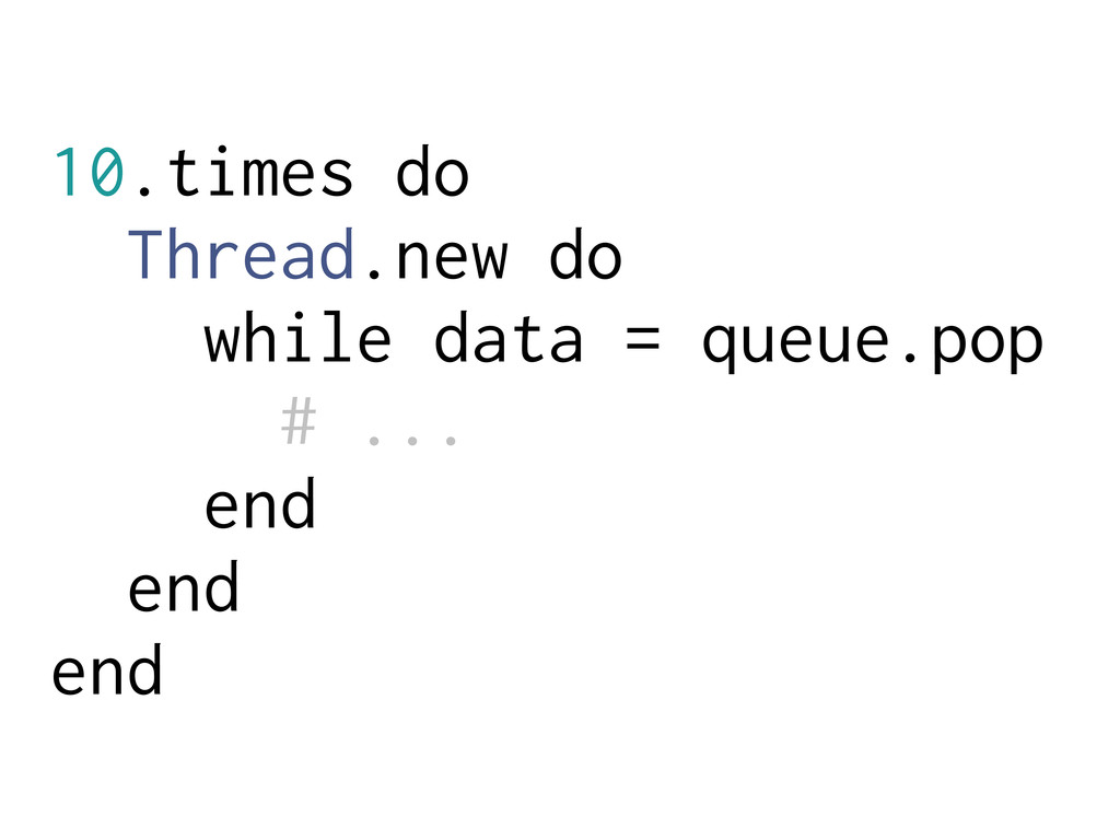 10.times do Thread.new do while data = queue.po...