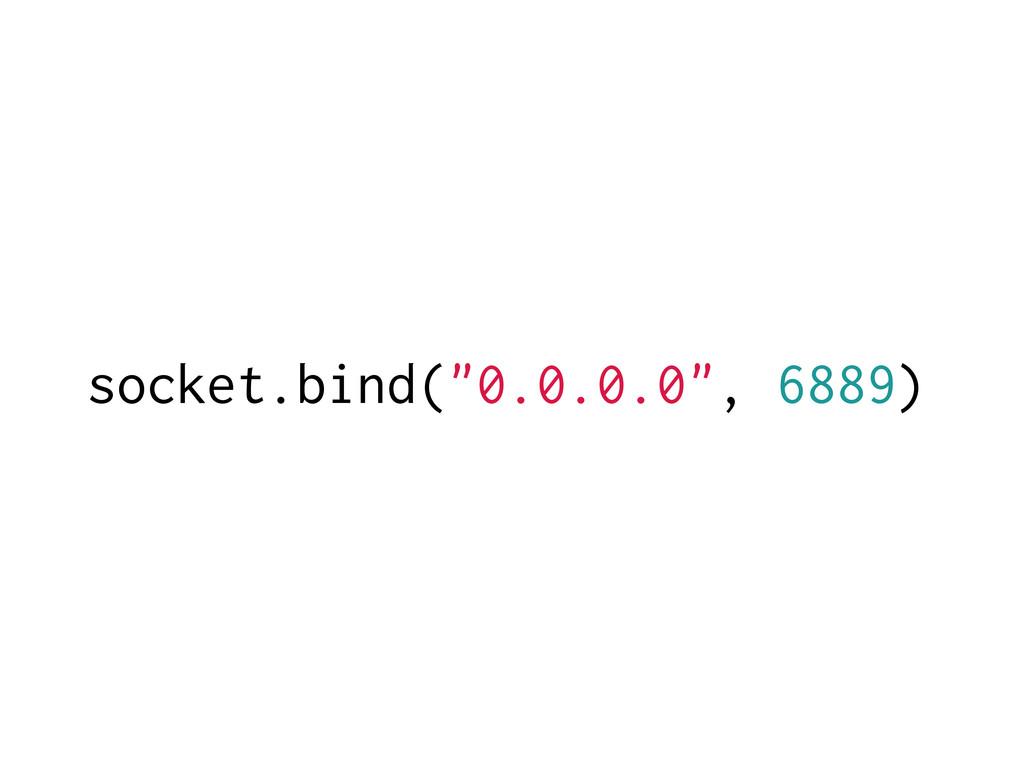 "socket.bind(""0.0.0.0"", 6889)"