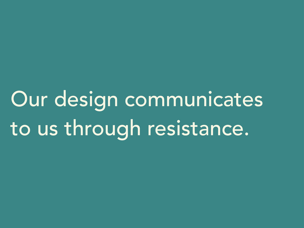 Our design communicates to us through resistanc...