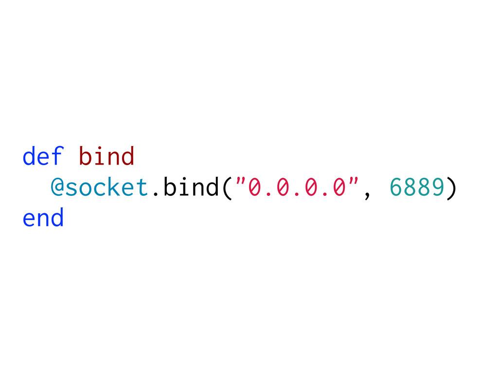 """def bind @socket.bind(""""0.0.0.0"""", 6889) end"""