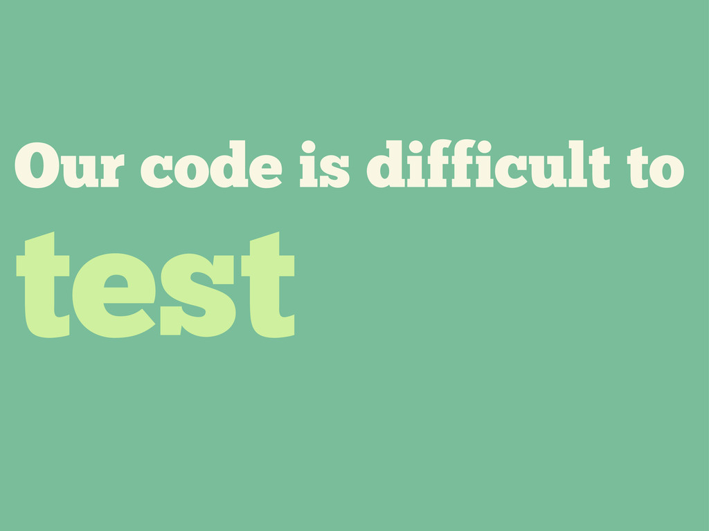 Our code is difficult to test