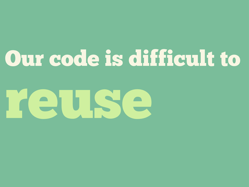 Our code is difficult to reuse