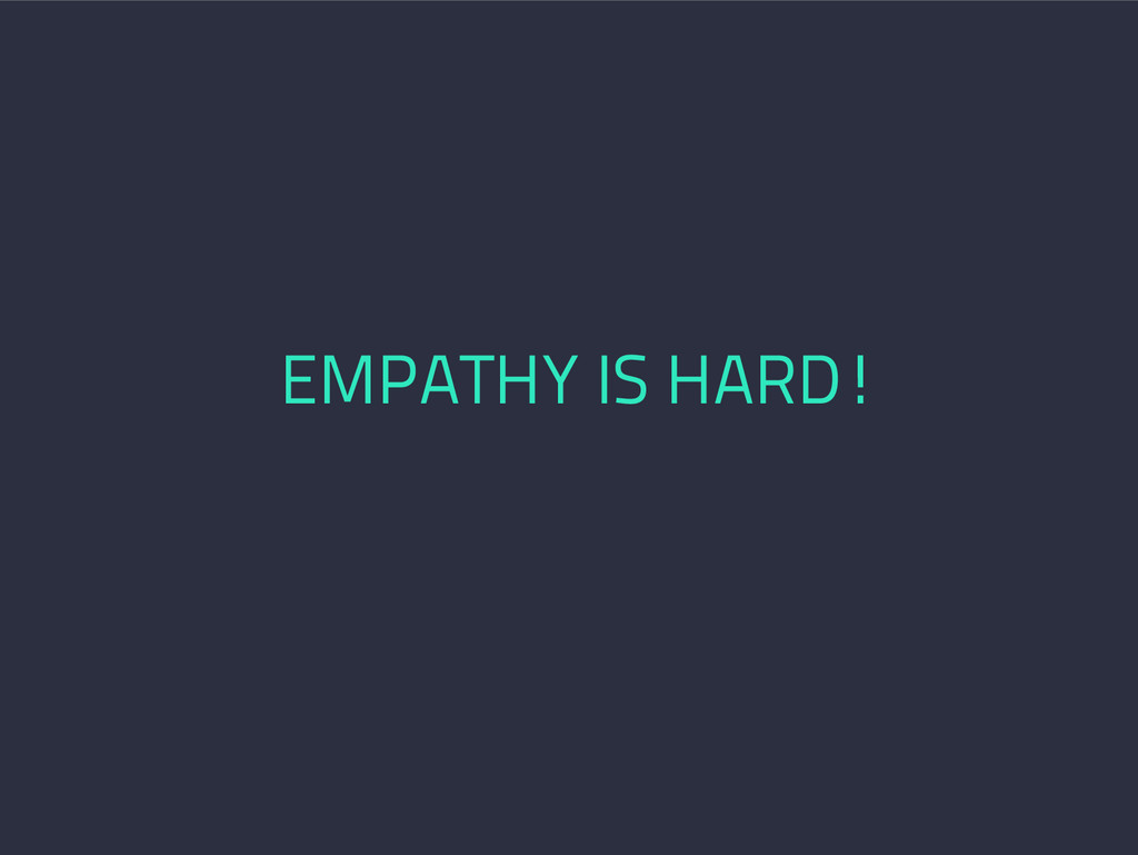 EMPATHY IS HARD!