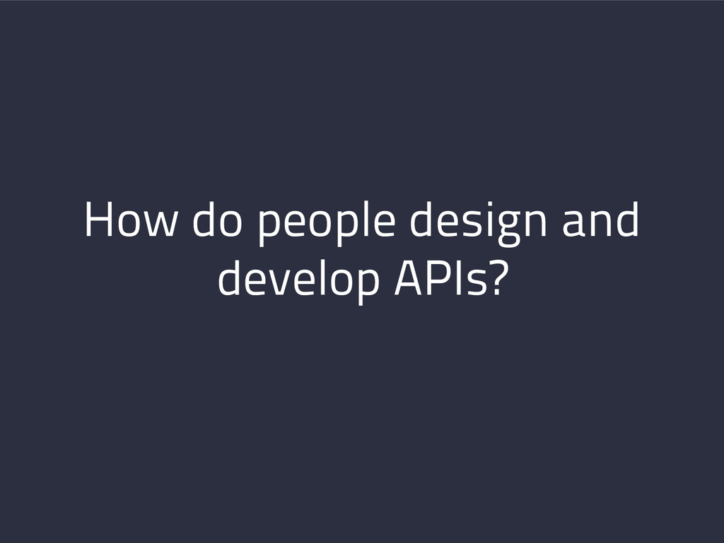 How do people design and develop APIs?