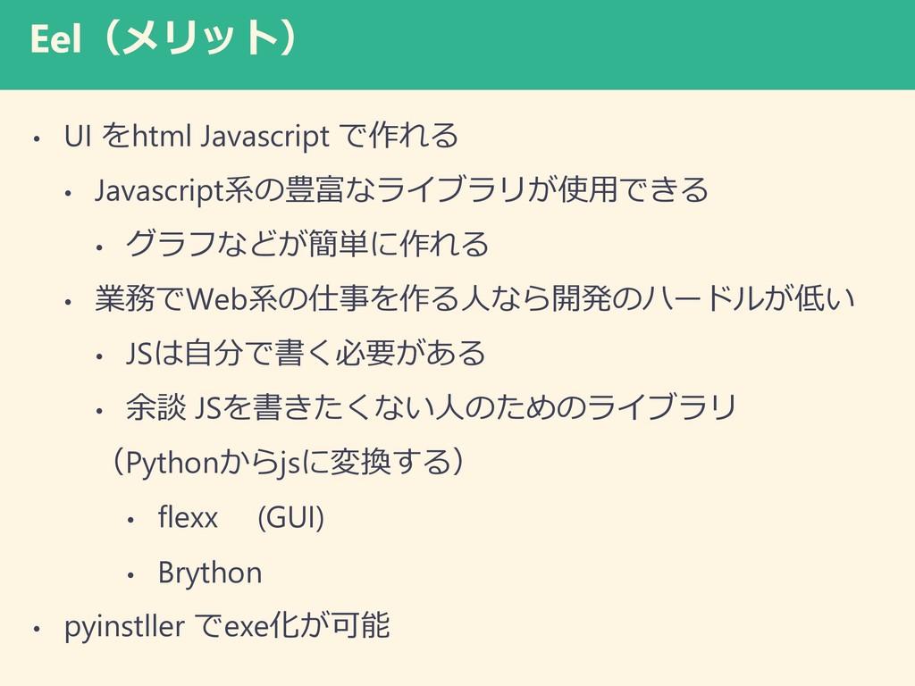 Eel(メリット) • UI をhtml Javascript で作れる • Javascri...