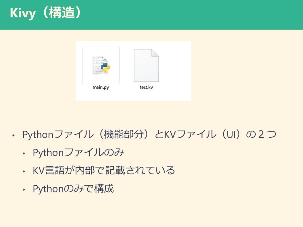 Kivy(構造) • Pythonファイル(機能部分)とKVファイル(UI)の2つ • Pyt...