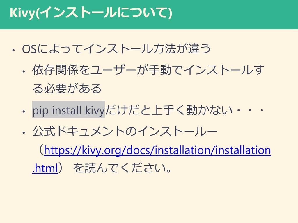 Kivy(インストールについて) • OSによってインストール方法が違う • 依存関係をユーザ...