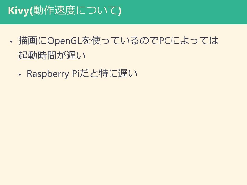 Kivy(動作速度について) • 描画にOpenGLを使っているのでPCによっては 起動時間が...