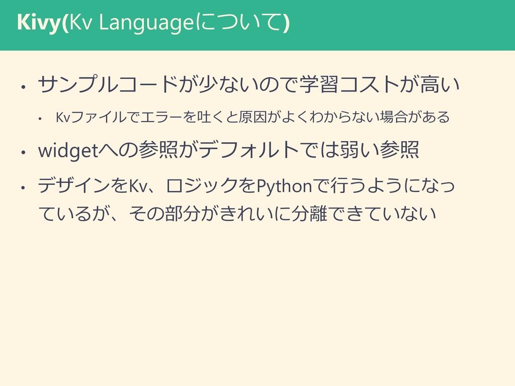 Kivy(Kv Languageについて) • サンプルコードが少ないので学習コストが高い •...