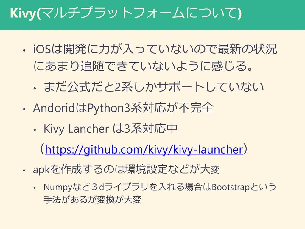 Kivy(マルチプラットフォームについて) • iOSは開発に力が入っていないので最新の状況 ...