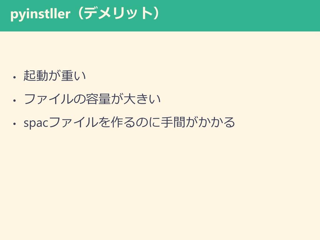 pyinstller(デメリット) • 起動が重い • ファイルの容量が大きい • spacフ...
