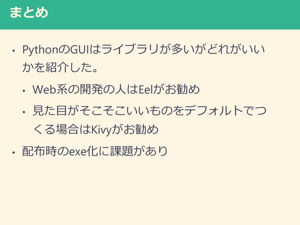 まとめ • PythonのGUIはライブラリが多いがどれがいい かを紹介した。 • Web系の...