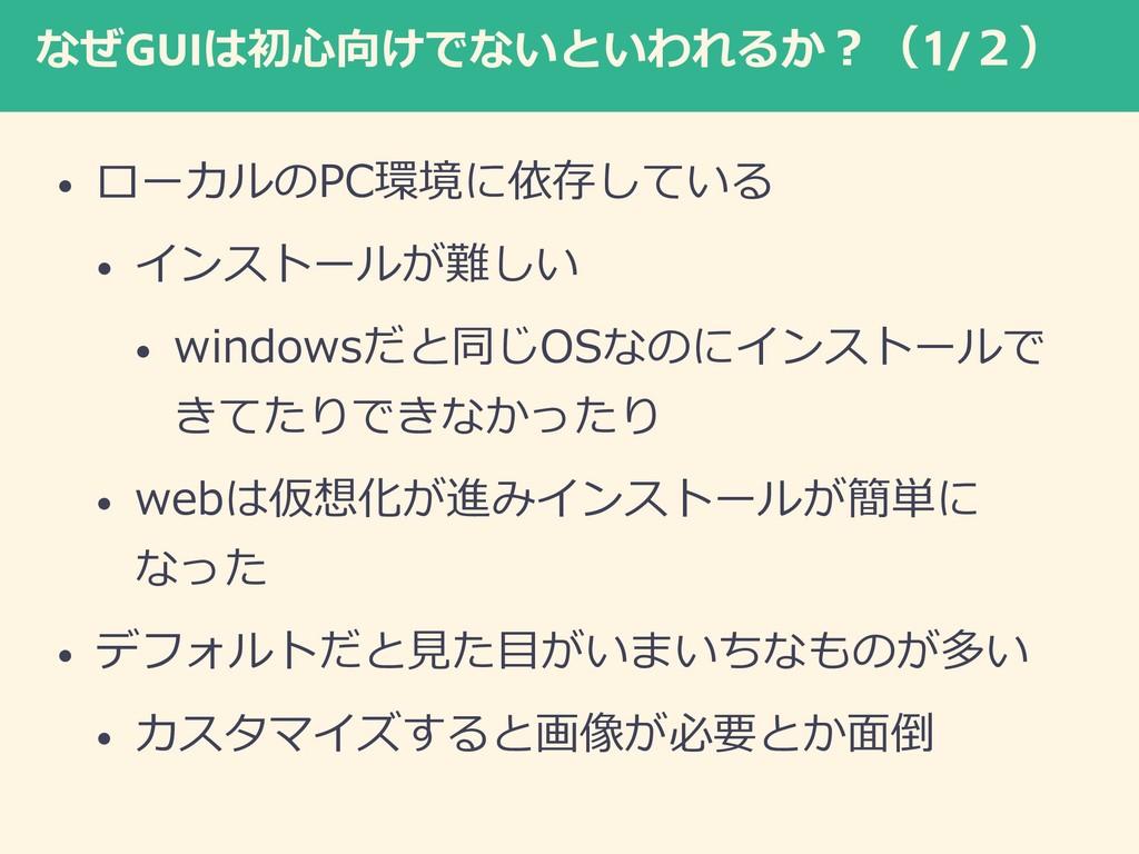 なぜGUIは初心向けでないといわれるか?(1/2) • ローカルのPC環境に依存している • ...