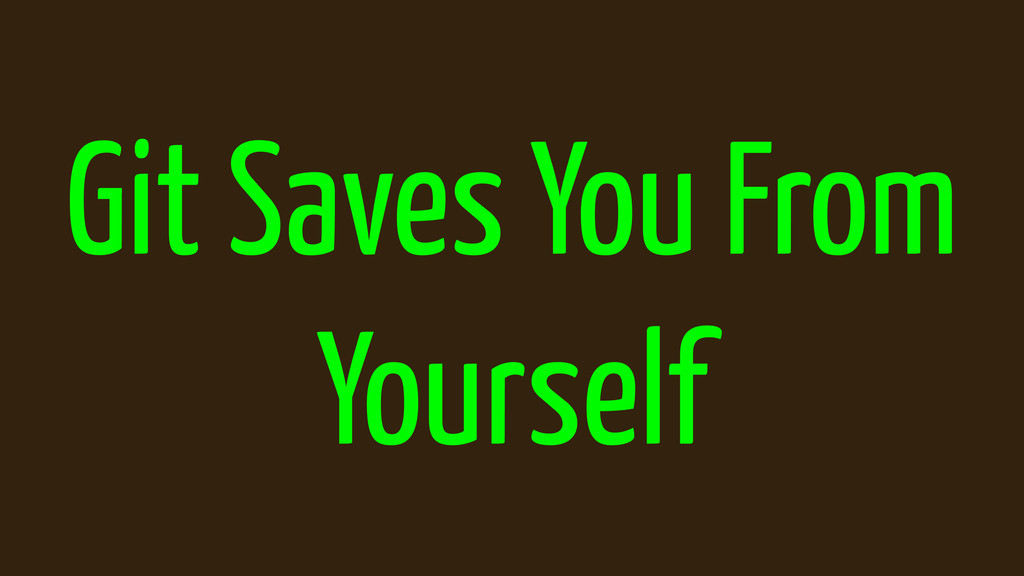 Git Saves You From Yourself
