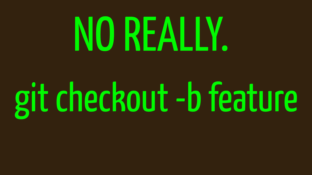 NO REALLY. git checkout -b feature