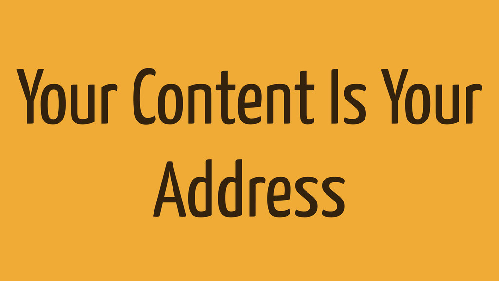 Your Content Is Your Address