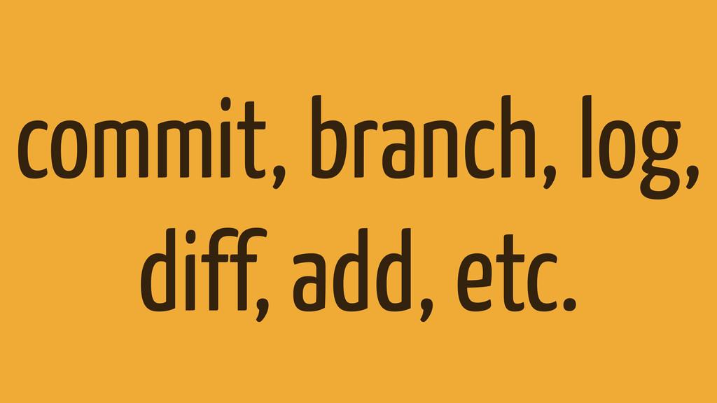 commit, branch, log, diff, add, etc.