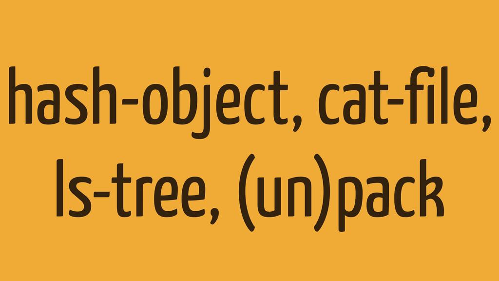 hash-object, cat-file, ls-tree, (un)pack