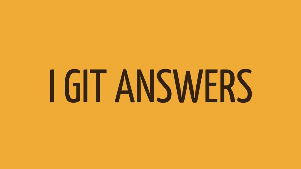 I GIT ANSWERS