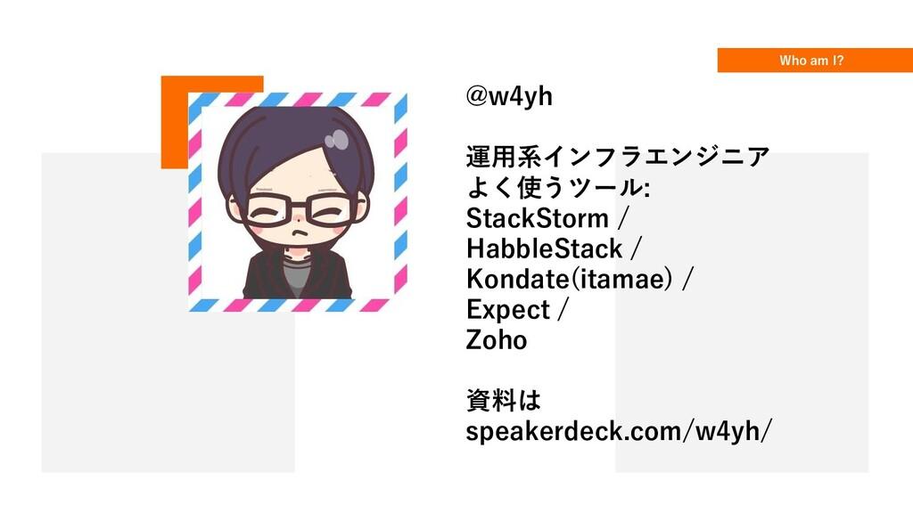 Who am I? @w4yh 運用系インフラエンジニア よく使うツール: StackStor...