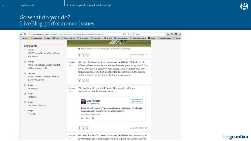 20 So what do you do? LiveBlog performance issu...