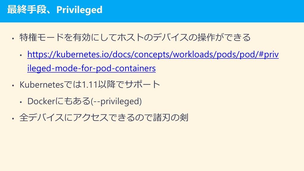 最終手段、Privileged • 特権モードを有効にしてホストのデバイスの操作ができる • ...