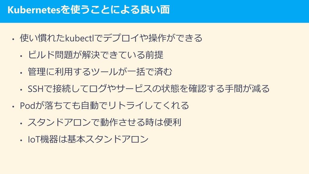 Kubernetesを使うことによる良い面 • 使い慣れたkubectlでデプロイや操作ができ...