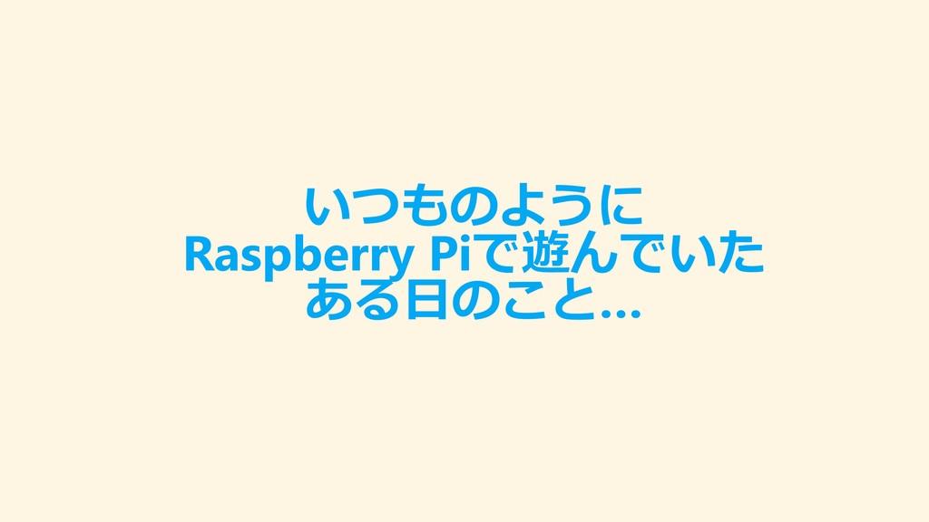 いつものように Raspberry Piで遊んでいた ある日のこと…