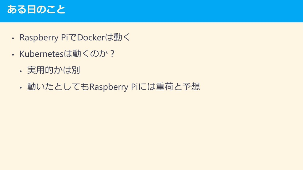 ある日のこと • Raspberry PiでDockerは動く • Kubernetesは動く...