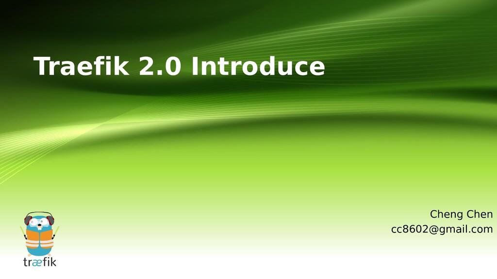Traefik 2.0 Introduce Cheng Chen cc8602@gmail.c...