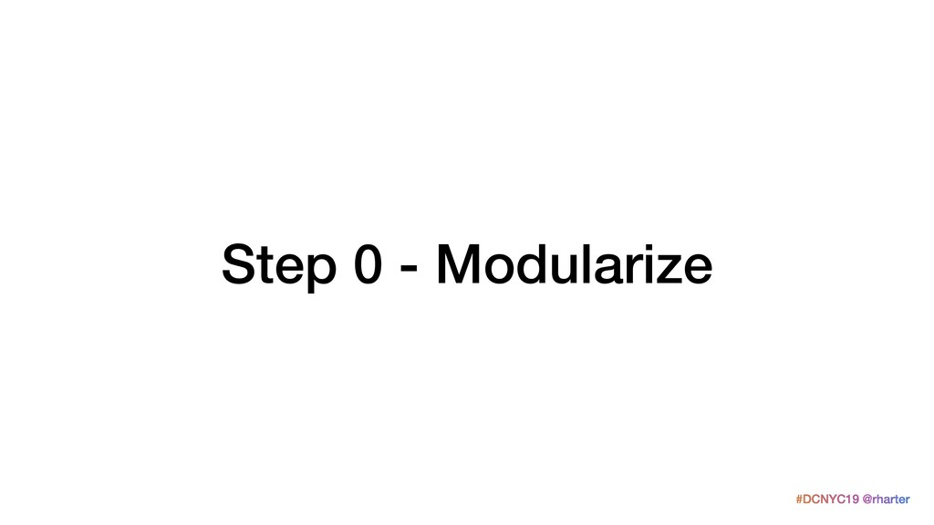#DCNYC19 @rharter Step 0 - Modularize